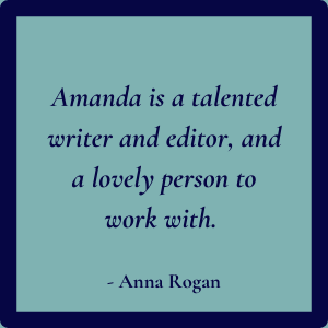 Amanda is a talented writer and editor, and a lovely person to work with - Anna Rogan